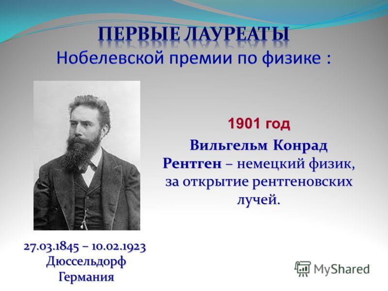 1901 год Вильгельм Конрад Рентген – немецкий физик, за открытие рентгеновских лучей. 27.03.1845 – 10.02.1923 27.03.1845 – 10.02.1923 ДюссельдорфГермания