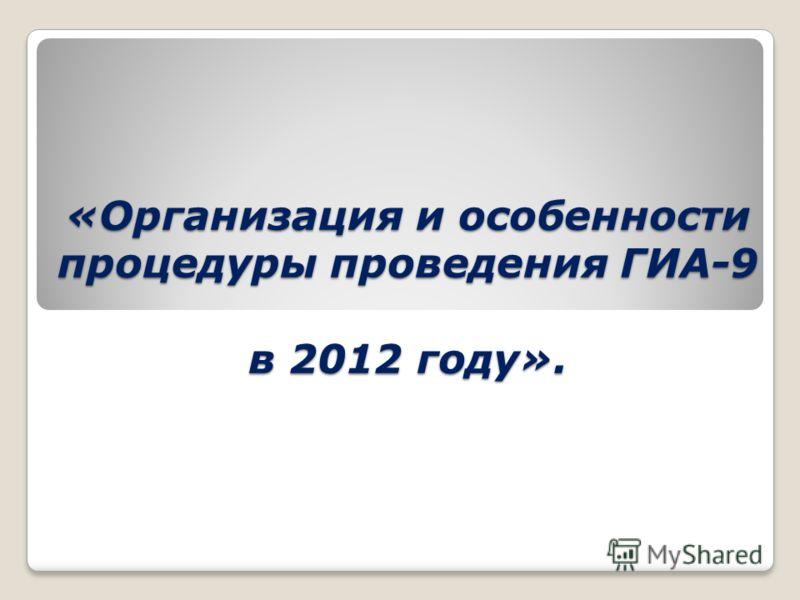 «Организация и особенности процедуры проведения ГИА-9 в 2012 году».