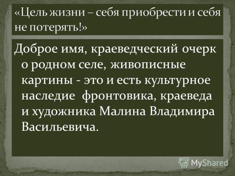 Доброе имя, краеведческий очерк о родном селе, живописные картины - это и есть культурное наследие фронтовика, краеведа и художника Малина Владимира Васильевича.