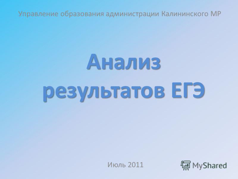 Анализ результатов ЕГЭ Управление образования администрации Калининского МР Июль 2011