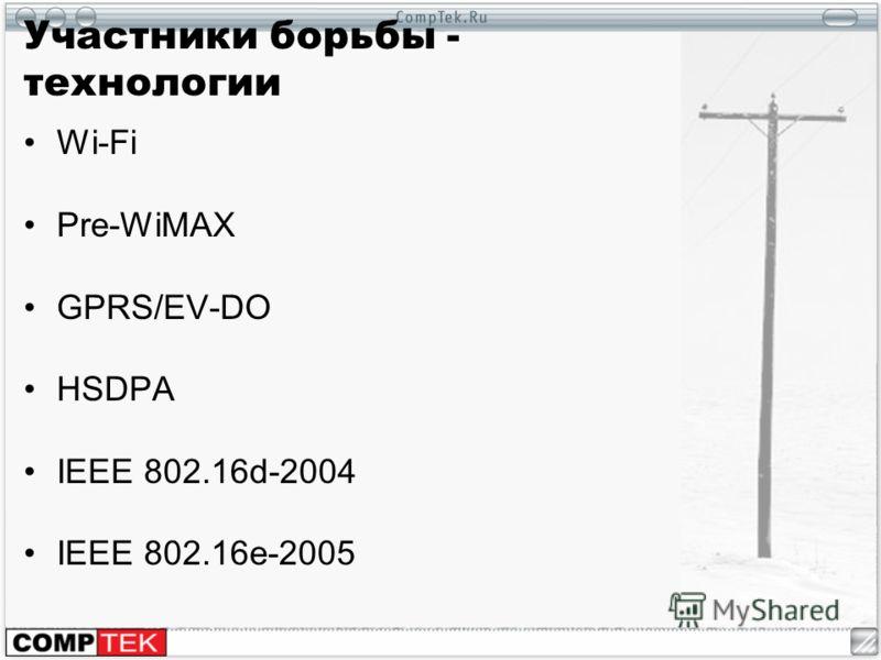 Участники борьбы - технологии Wi-Fi Pre-WiMAX GPRS/EV-DO HSDPA IEEE 802.16d-2004 IEEE 802.16e-2005