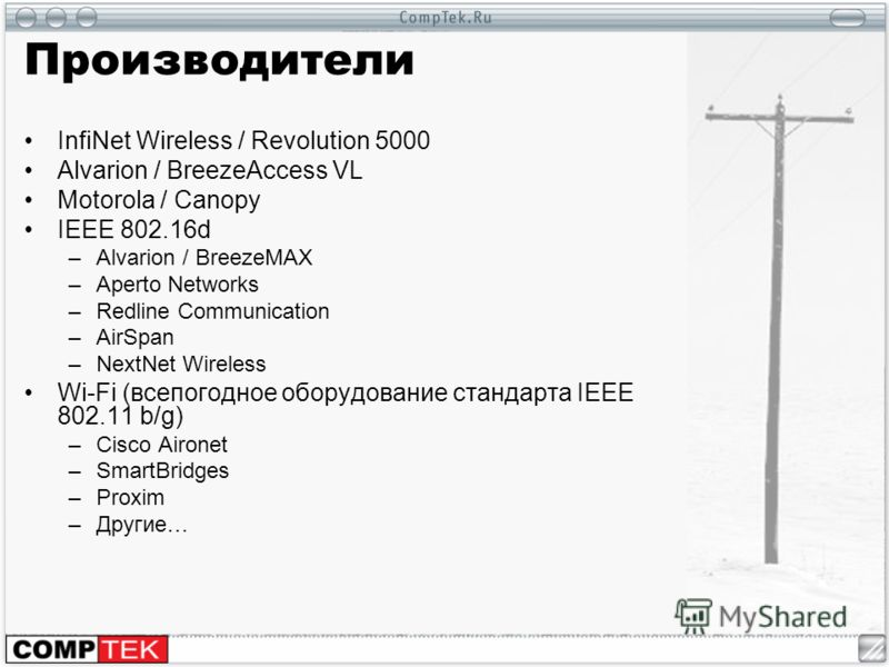 Производители InfiNet Wireless / Revolution 5000 Alvarion / BreezeAccess VL Motorola / Canopy IEEE 802.16d –Alvarion / BreezeMAX –Aperto Networks –Redline Communication –AirSpan –NextNet Wireless Wi-Fi (всепогодное оборудование стандарта IEEE 802.11