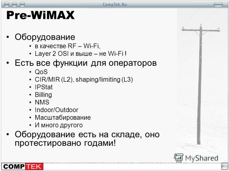 Pre-WiMAX Оборудование в качестве RF – Wi-Fi, Layer 2 OSI и выше – не Wi-Fi ! Есть все функции для операторов QoS CIR/MIR (L2), shaping/limiting (L3) IPStat Billing NMS Indoor/Outdoor Масштабирование И много другого Оборудование есть на складе, оно п