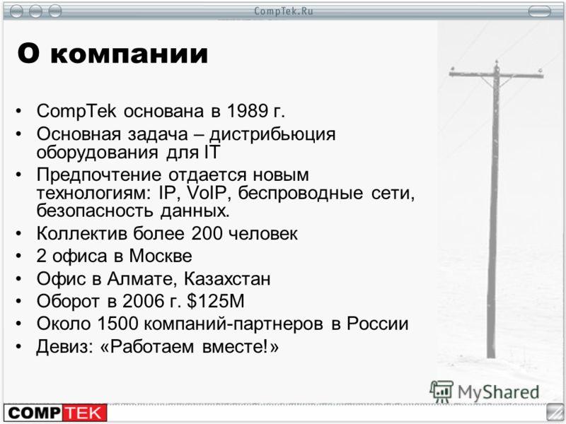 О компании CompTek основана в 1989 г. Основная задача – дистрибьюция оборудования для IT Предпочтение отдается новым технологиям: IP, VoIP, беспроводные сети, безопасность данных. Коллектив более 200 человек 2 офиса в Москве Офис в Алмате, Казахстан