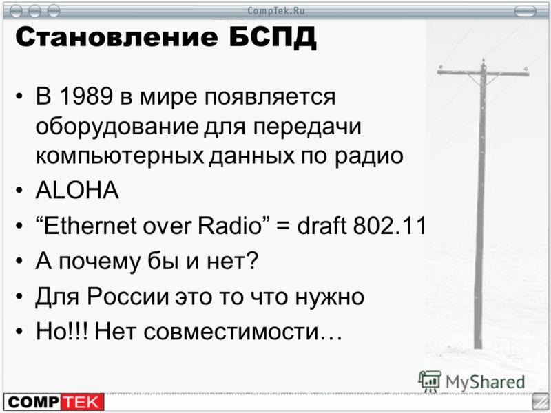 Становление БСПД В 1989 в мире появляется оборудование для передачи компьютерных данных по радио ALOHA Ethernet over Radio = draft 802.11 А почему бы и нет? Для России это то что нужно Но!!! Нет совместимости…