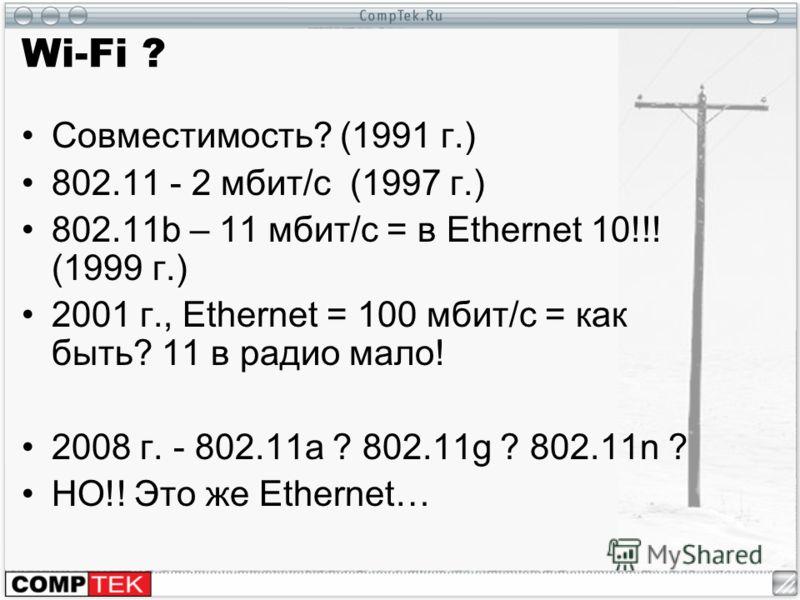 Wi-Fi ? Совместимость? (1991 г.) 802.11 - 2 мбит/с (1997 г.) 802.11b – 11 мбит/с = в Ethernet 10!!! (1999 г.) 2001 г., Ethernet = 100 мбит/с = как быть? 11 в радио мало! 2008 г. - 802.11a ? 802.11g ? 802.11n ? НО!! Это же Ethernet…