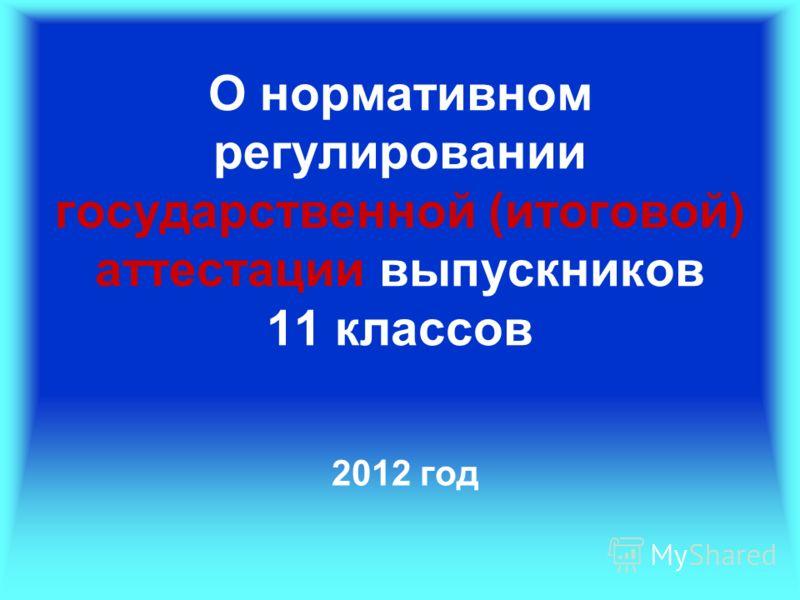 О нормативном регулировании государственной (итоговой) аттестации выпускников 11 классов 2012 год