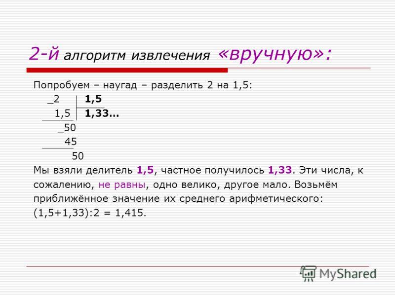 2-й алгоритм извлечения «вручную»: Попробуем – наугад – разделить 2 на 1,5: _2 1,5 1,5 1,33… _50 45 50 Мы взяли делитель 1,5, частное получилось 1,33. Эти числа, к сожалению, не равны, одно велико, другое мало. Возьмём приближённое значение их средне