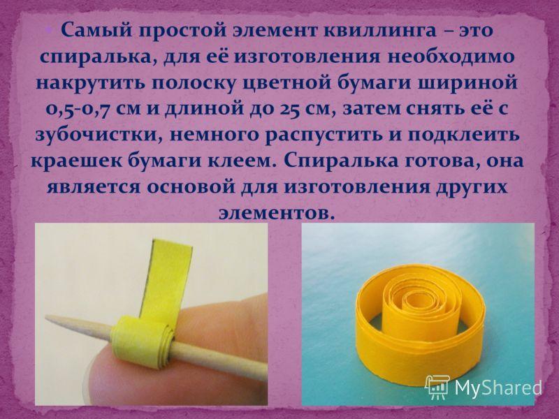 Самый простой элемент квиллинга – это спиралька, для её изготовления необходимо накрутить полоску цветной бумаги шириной о,5-0,7 см и длиной до 25 см, затем снять её с зубочистки, немного распустить и подклеить краешек бумаги клеем. Спиралька готова,