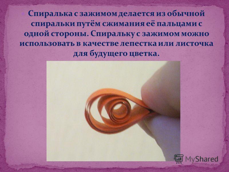 Спиралька с зажимом делается из обычной спиральки путём сжимания её пальцами с одной стороны. Спиральку с зажимом можно использовать в качестве лепестка или листочка для будущего цветка.