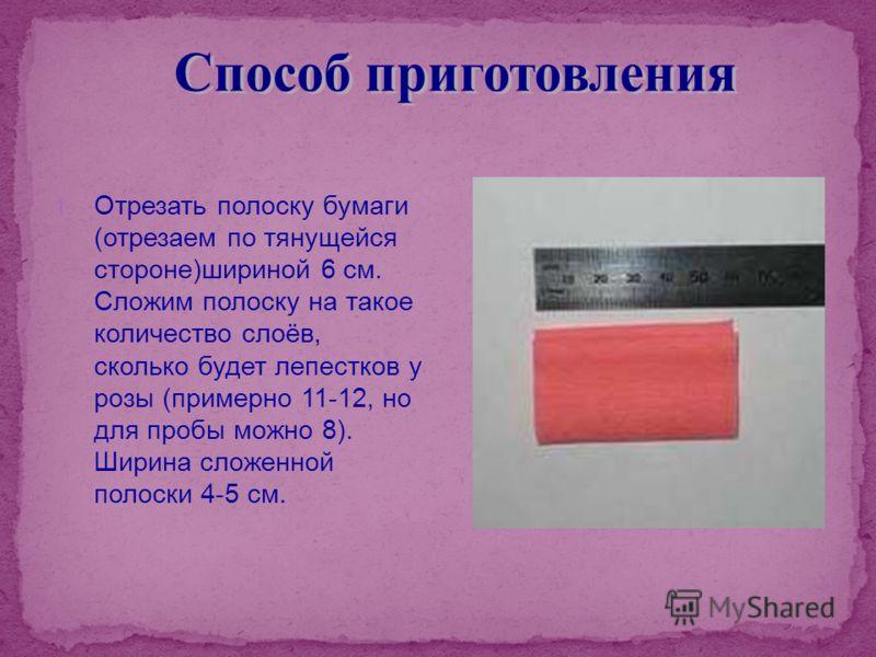 1. Отрезать полоску бумаги (отрезаем по тянущейся стороне)шириной 6 см. Сложим полоску на такое количество слоёв, сколько будет лепестков у розы (примерно 11-12, но для пробы можно 8). Ширина сложенной полоски 4-5 см.
