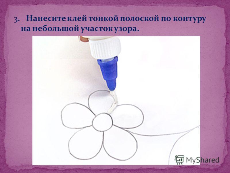 3. Нанесите клей тонкой полоской по контуру на небольшой участок узора.
