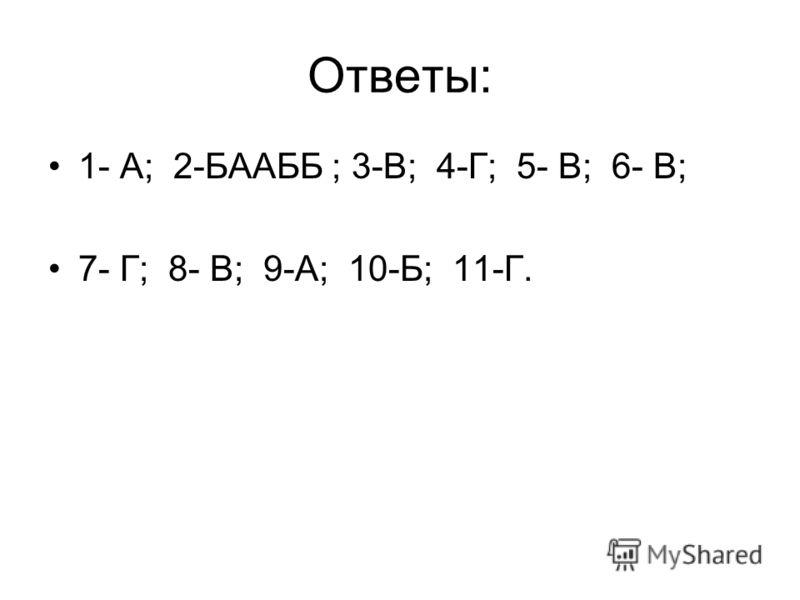 Ответы: 1- А; 2-БААББ ; 3-В; 4-Г; 5- В; 6- В; 7- Г; 8- В; 9-А; 10-Б; 11-Г.