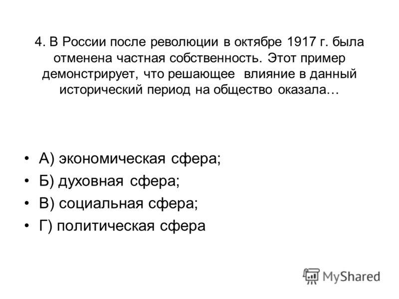 4. В России после революции в октябре 1917 г. была отменена частная собственность. Этот пример демонстрирует, что решающее влияние в данный исторический период на общество оказала… А) экономическая сфера; Б) духовная сфера; В) социальная сфера; Г) по