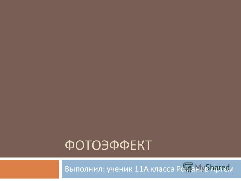 ФОТОЭФФЕКТ Выполнил : ученик 11 А класса Романов Артем