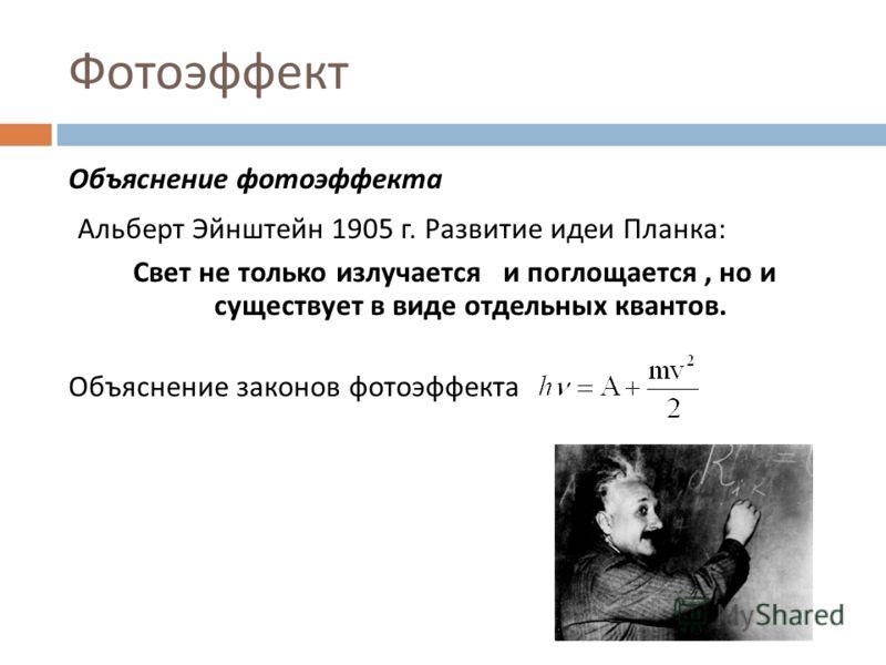 Фотоэффект Объяснение фотоэффекта Альберт Эйнштейн 1905 г. Развитие идеи Планка : Свет не только излучается и поглощается, но и существует в виде отдельных квантов. Объяснение законов фотоэффекта