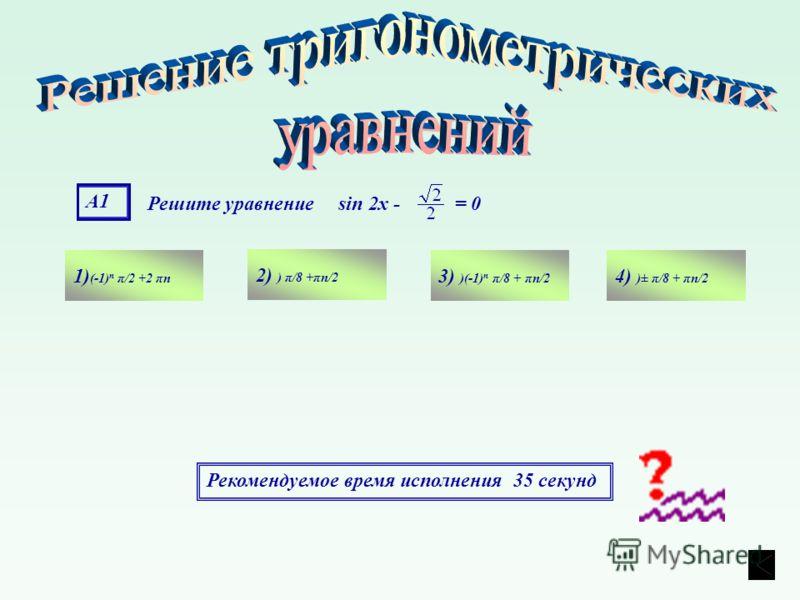 А1 Решите уравнение sin 2х - = 0 1) (-1) n π/2 +2 πn 4) )± π/8 + πn/2 3) )(-1) n π/8 + πn/2 2) ) π/8 +πn/2 Рекомендуемое время исполнения 35 секунд