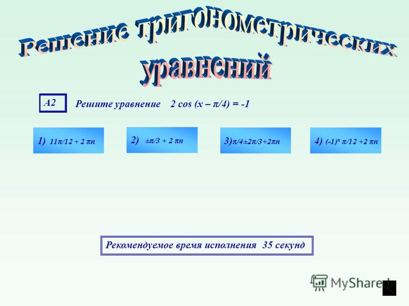 А2А2 Решите уравнение 2 cos (х – π/4) = -1 1) 11π/12 + 2 πn 4) (-1) n π/12 +2 πn 3) π/4±2π/3+2πn 2) ±π/3 + 2 πn Рекомендуемое время исполнения 35 секунд