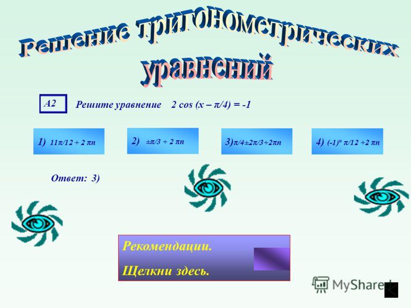 А2А2 Решите уравнение 2 cos (х – π/4) = -1 1) 11π/12 + 2 πn 4) (-1) n π/12 +2 πn 3) π/4±2π/3+2πn 2) ±π/3 + 2 πn Ответ: 3) Рекомендации. Щелкни здесь.