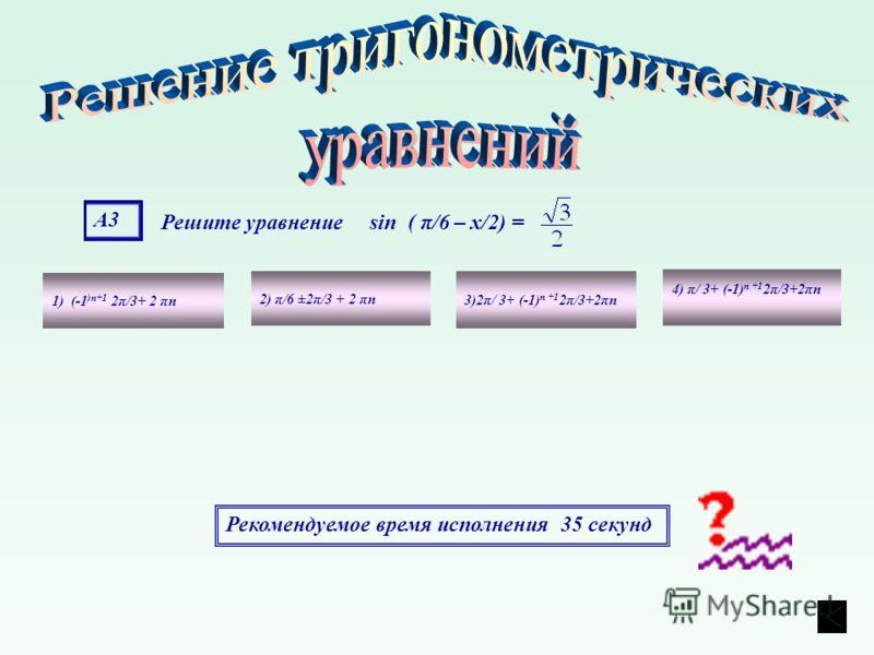 А3А3 Решите уравнение sin ( π/6 – х/2) = 1) (-1 )n+1 2π/3+ 2 πn 4) π/ 3+ (-1) n +1 2π/3+2πn 3)2π/ 3+ (-1) n +1 2π/3+2πn 2) π/6 ±2π/3 + 2 πn Рекомендуемое время исполнения 35 секунд