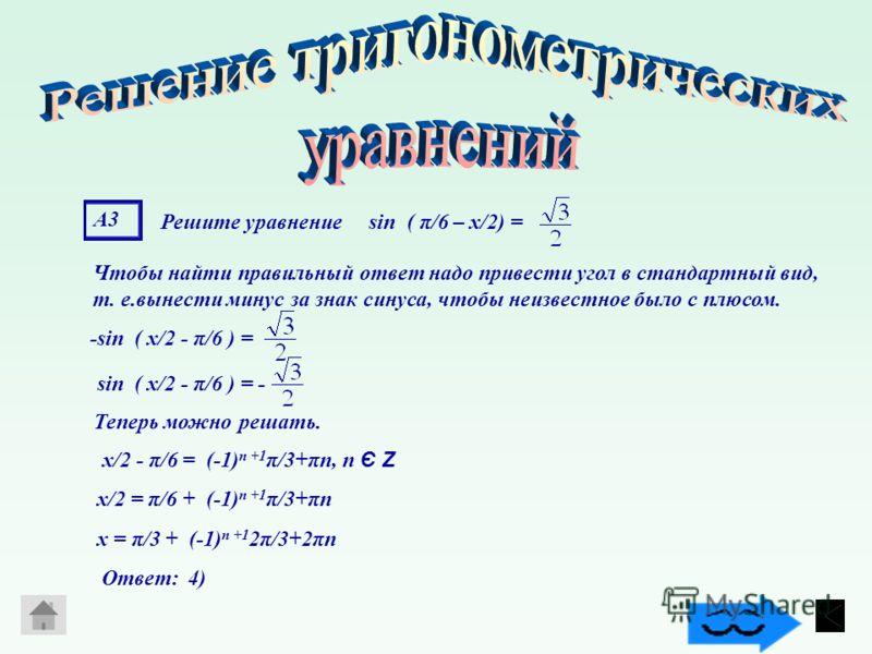 А3А3 Решите уравнение sin ( π/6 – х/2) = Чтобы найти правильный ответ надо привести угол в стандартный вид, т. е.вынести минус за знак синуса, чтобы неизвестное было с плюсом. -sin ( х/2 - π/6 ) =sin ( х/2 - π/6 ) = - Теперь можно решать. х/2 - π/6 =