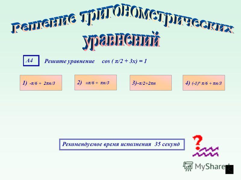 А4А4 Решите уравнение cos ( π/2 + 3x) = 1 1) -π/6 + 2πn/3 4) (-1) n π/6 + πn/3 3)- π/2+2πn 2) ±π/6 + πn/3 Рекомендуемое время исполнения 35 секунд