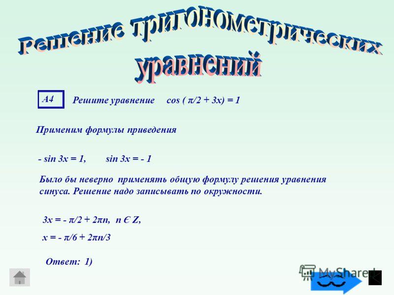 А4А4 Решите уравнение cos ( π/2 + 3x) = 1 Применим формулы приведения - sin 3х = 1, sin 3х = - 1 Было бы неверно применять общую формулу решения уравнения синуса. Решение надо записывать по окружности. 3х = - π/2 + 2πn, n Є Z, х = - π/6 + 2πn/3 Ответ