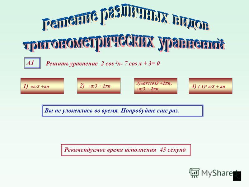 А1 Решить уравнение 2 cos 2 х- 7 cos х + 3= 0 1) ±π/3 +πn 4) (-1) n π/3 + πn 3)±arccos3 +2πn, ±π/3 + 2πn 2) ±π/3 + 2πn Рекомендуемое время исполнения 45 секунд Вы не уложились во время. Попробуйте еще раз.