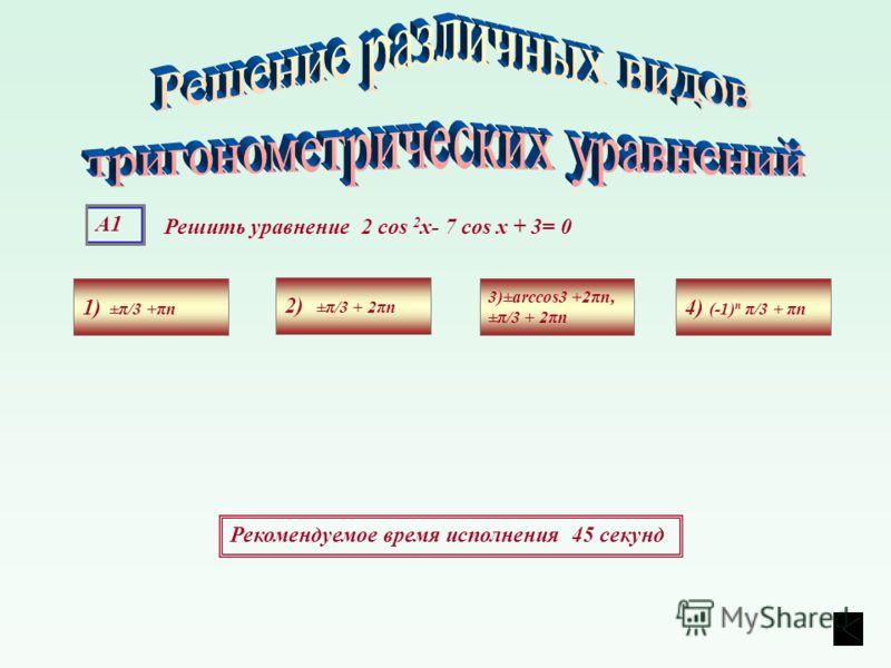 А1 Решить уравнение 2 cos 2 х- 7 cos х + 3= 0 1) ±π/3 +πn 4) (-1) n π/3 + πn 3)±arccos3 +2πn, ±π/3 + 2πn 2) ±π/3 + 2πn Рекомендуемое время исполнения 45 секунд