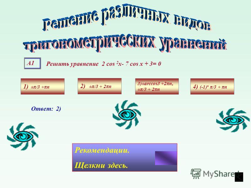 А1 Решить уравнение 2 cos 2 х- 7 cos х + 3= 0 1) ±π/3 +πn 4) (-1) n π/3 + πn 3)±arccos3 +2πn, ±π/3 + 2πn 2) ±π/3 + 2πn Ответ: 2) Рекомендации. Щелкни здесь.