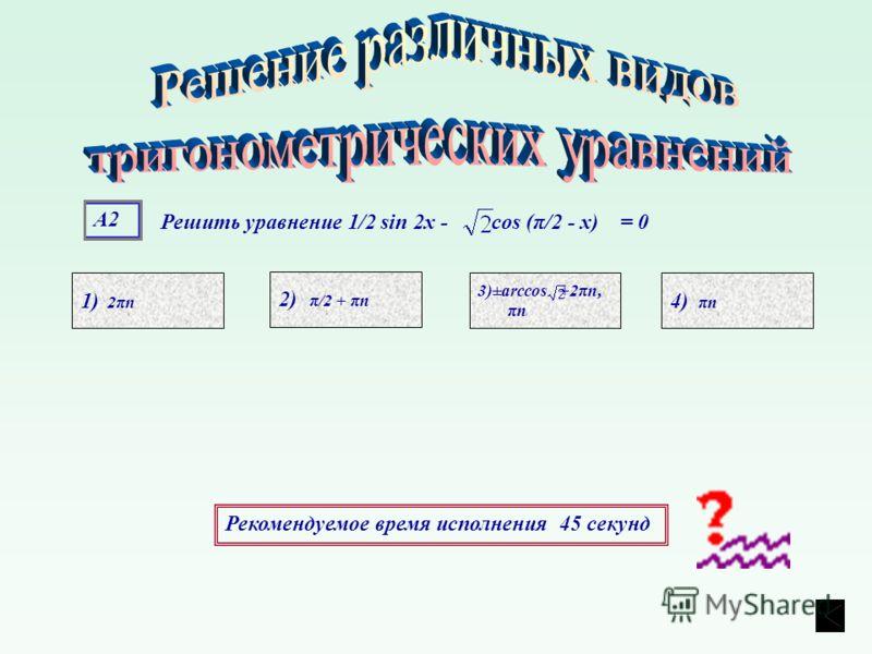 А2А2 1) 2πn 4) πn 3)±arccos +2πn, πn 2) π/2 + πn Рекомендуемое время исполнения 45 секунд Решить уравнение 1/2 sin 2х - cos (π/2 - х) = 0