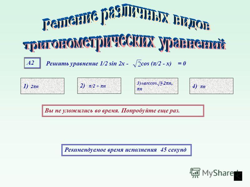 А2А2 1) 2πn 4) πn 3)±arccos +2πn, πn 2) π/2 + πn Рекомендуемое время исполнения 45 секунд Вы не уложились во время. Попробуйте еще раз. Решить уравнение 1/2 sin 2х - cos (π/2 - х) = 0