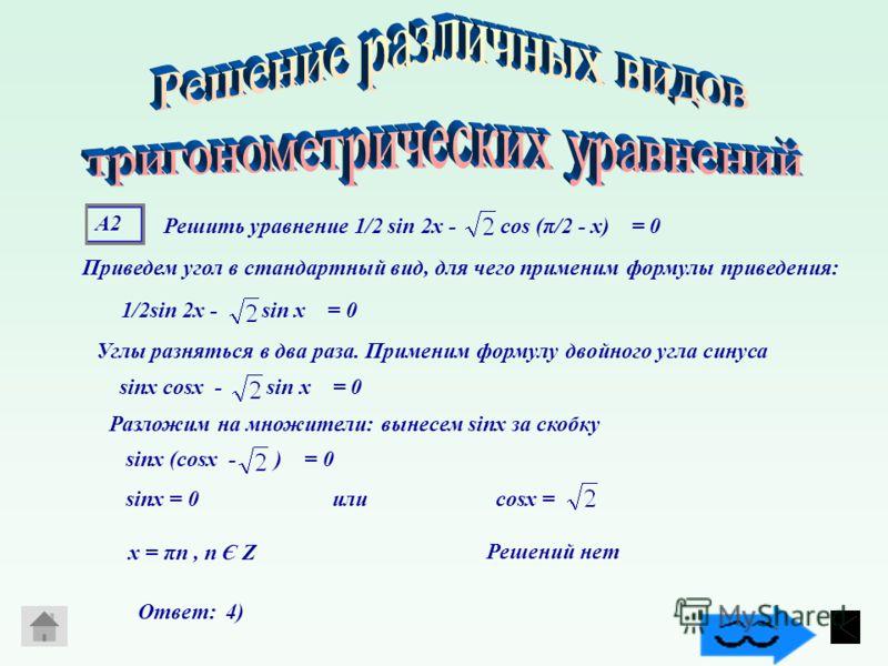 А2А2 Приведем угол в стандартный вид, для чего применим формулы приведения: 1/2sin 2х - sin х = 0 Углы разняться в два раза. Применим формулу двойного угла синуса sinх cosх - sin х = 0 Решить уравнение 1/2 sin 2х - cos (π/2 - х) = 0 Разложим на множи