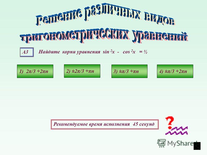 А3 Рекомендуемое время исполнения 45 секунд Найдите корни уравнения sin 2 х - cos 2 х = ½ 1) 2π/3 +2πn4) ±π/3 +2πn3) ±π/3 +πn 2) ±2π/3 +πn