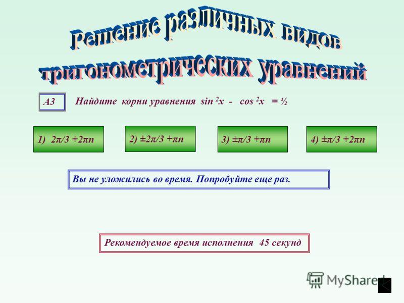 А3 Рекомендуемое время исполнения 45 секунд Вы не уложились во время. Попробуйте еще раз. Найдите корни уравнения sin 2 х - cos 2 х = ½ 1) 2π/3 +2πn4) ±π/3 +2πn3) ±π/3 +πn 2) ±2π/3 +πn