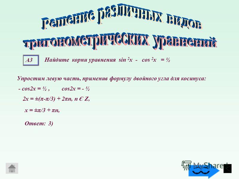 А3 Упростим левую часть, применив формулу двойного угла для косинуса: - сos2х = ½, сos2х = - ½ 2x = ±(π-π/3) + 2πn, n Є Z, х = ±π/3 + πn, Найдите корни уравнения sin 2 х - cos 2 х = ½ Ответ: 3)