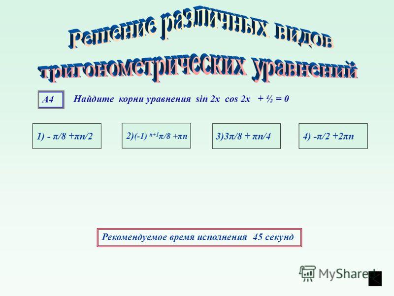 А4 1) - π/8 +πn/24) -π/2 +2πn3)3π/8 + πn/4 2) (-1) n+1 π/8 +πn Рекомендуемое время исполнения 45 секунд Найдите корни уравнения sin 2х cos 2х + ½ = 0