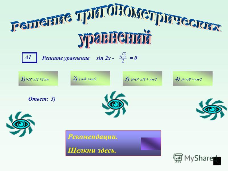 А1 Решите уравнение sin 2х - = 0 1) (-1) n π/2 +2 πn 4) )± π/8 + πn/2 3) )(-1) n π/8 + πn/2 2) ) π/8 +πn/2 Ответ: 3) Рекомендации. Щелкни здесь.