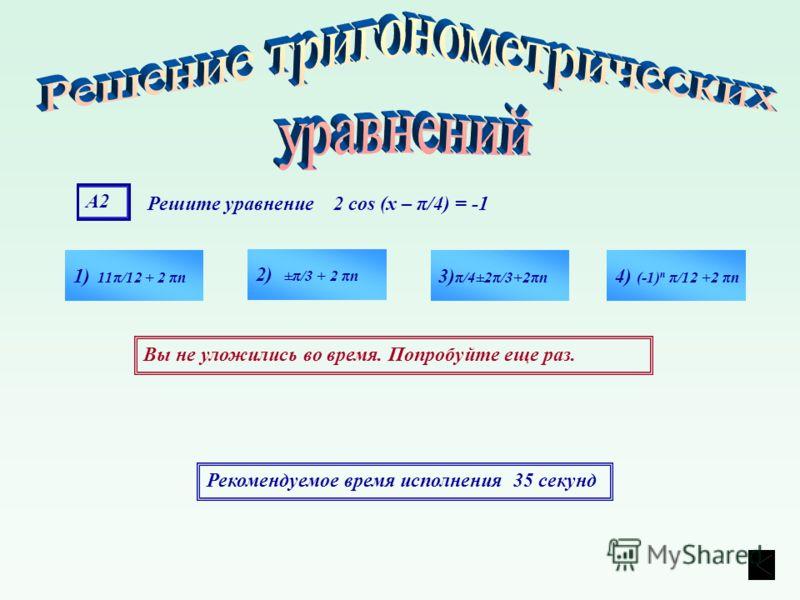 А2А2 Решите уравнение 2 cos (х – π/4) = -1 1) 11π/12 + 2 πn 4) (-1) n π/12 +2 πn 3) π/4±2π/3+2πn 2) ±π/3 + 2 πn Рекомендуемое время исполнения 35 секунд Вы не уложились во время. Попробуйте еще раз.