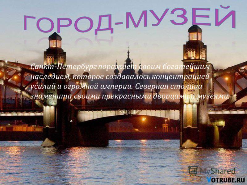 Санкт-Петербург поражает своим богатейшим наследием, которое создавалось концентрацией усилий и огромной империи. Северная столица знаменита своими прекрасными дворцами и музеями.