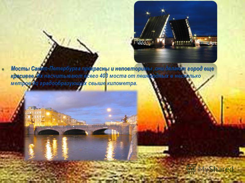 Мосты Санкт-Петербурга прекрасны и неповторимы,они делают город еще красивее. Мосты Санкт-Петербурга прекрасны и неповторимы,они делают город еще красивее. Их насчитывают всего 403 моста от пешеходных в несколько метров до градообразующих свыше килом