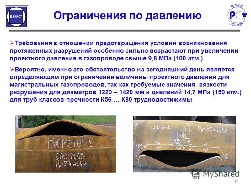 Ограничения по давлению 10 Требования в отношении предотвращения условий возникновения протяженных разрушений особенно сильно возрастают при увеличении проектного давления в газопроводе свыше 9,8 МПа (100 атм.) Вероятно, именно это обстоятельство на