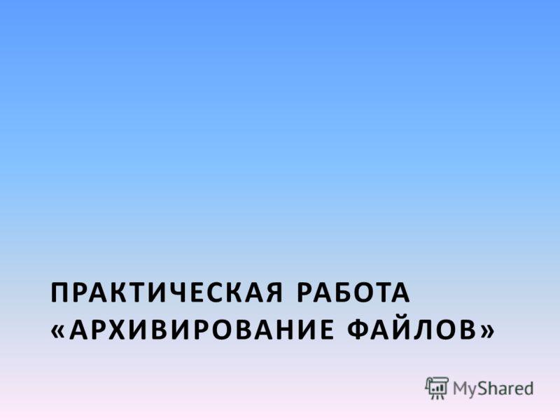 ПРАКТИЧЕСКАЯ РАБОТА «АРХИВИРОВАНИЕ ФАЙЛОВ»