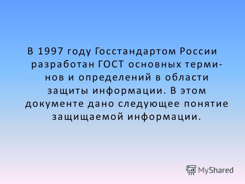 В 1997 году Госстандартом России разработан ГОСТ основных терми нов и определений в области защиты информации. В этом документе дано следующее понятие защищаемой информации.