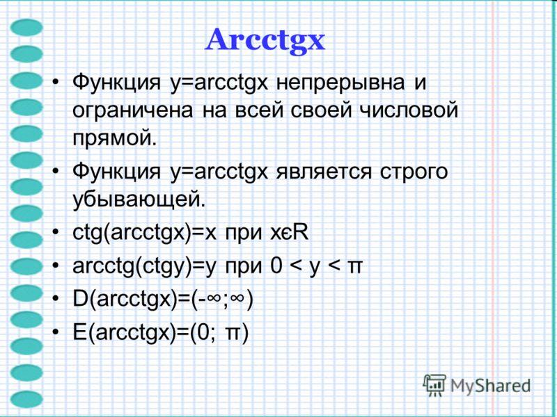 Функция y=arcctgx непрерывна и ограничена на всей своей числовой прямой. Функция y=arcctgx является строго убывающей. ctg(arcctgx)=x при xєR arcctg(ctgy)=y при 0 < y < π D(arcctgx)=(-;) E(arcctgx)=(0; π) Arcctgх