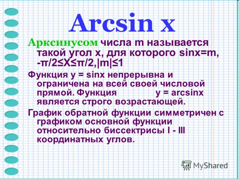Arcsin х Арксинусом числа m называется такой угол x, для которого sinx=m, -π/2Xπ/2,|m|1 Функция y = sinx непрерывна и ограничена на всей своей числовой прямой. Функция y = arcsinx является строго возрастающей. График обратной функции симметричен с гр