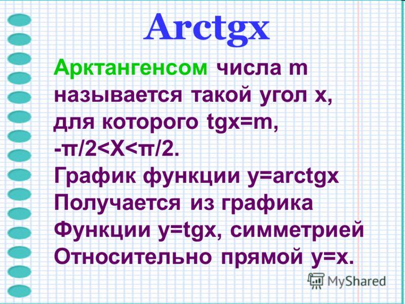 Arctgх Арктангенсом числа m называется такой угол x, для которого tgx=m, -π/2<X<π/2. График функции y=arctgx Получается из графика Функции y=tgx, симм