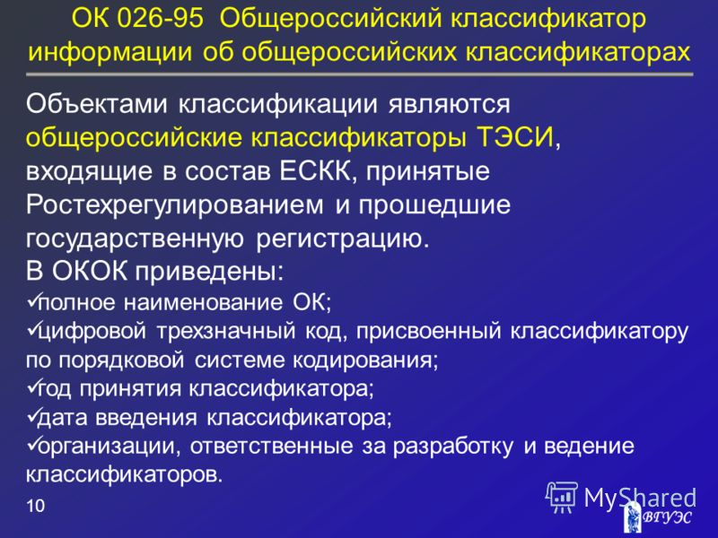 ОК 026-95 Общероссийский классификатор информации об общероссийских классификаторах 10 Объектами классификации являются общероссийские классификаторы ТЭСИ, входящие в состав ЕСКК, принятые Ростехрегулированием и прошедшие государственную регистрацию.