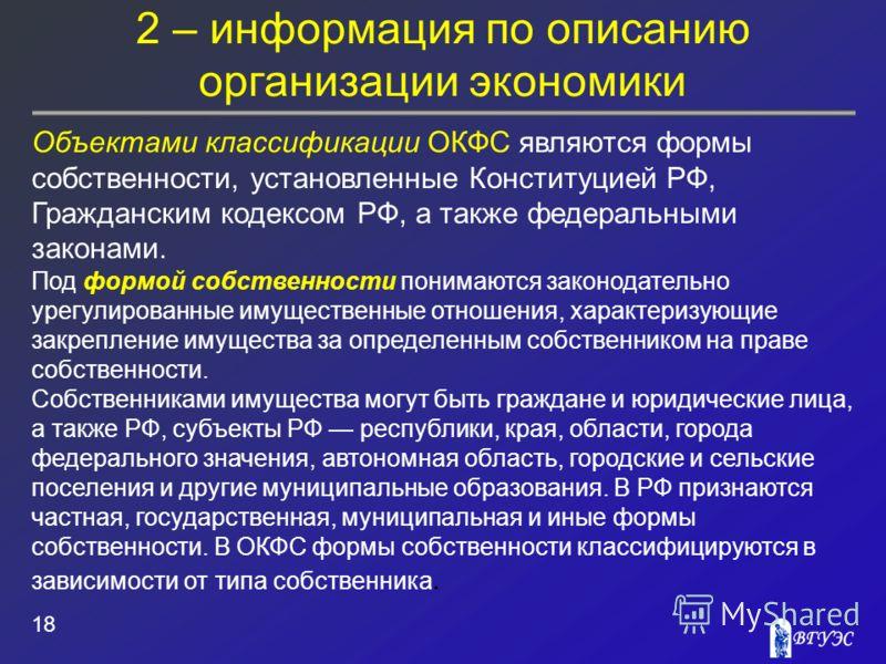 2 – информация по описанию организации экономики 18 Объектами классификации ОКФС являются формы собственности, установленные Конституцией РФ, Гражданским кодексом РФ, а также федеральными законами. Под формой собственности понимаются законодательно у