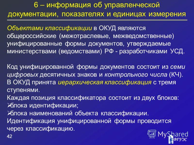 6 – информация об управленческой документации, показателях и единицах измерения 42 Объектами классификации в ОКУД являются общероссийские (межотраслевые, межведомственные) унифицированные формы документов, утверждаемые министерствами (ведомствами) РФ